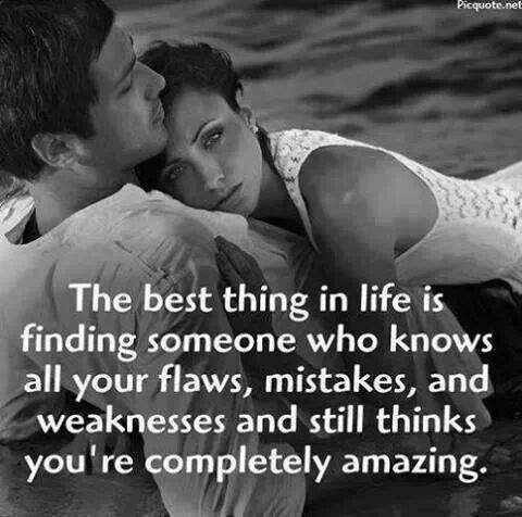 the best thing in life is finding someone who knows all your flaws and weaknesses, and still thinks you're completely amazing