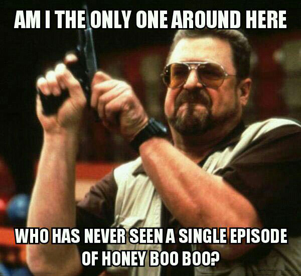 am i the only one around here who has never seen a single episode of honey boo boo, meme