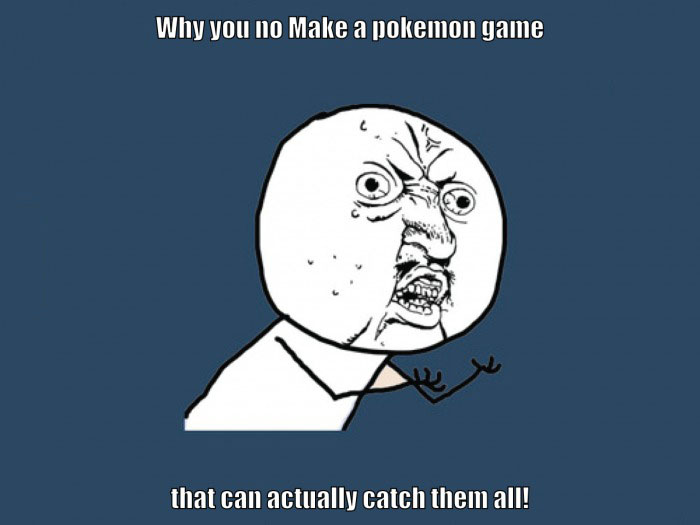 why you no make a pokemon game that can actually catch them all, meme