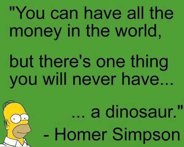you can have all the money in the world, but there's one thing you will never have, a dinosaur, homer simpson