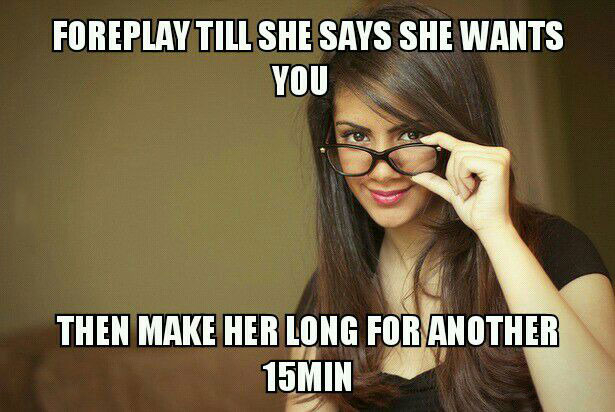 foreplay till she says she wants you, then make her long for another 15 minutes, tips for men, meme