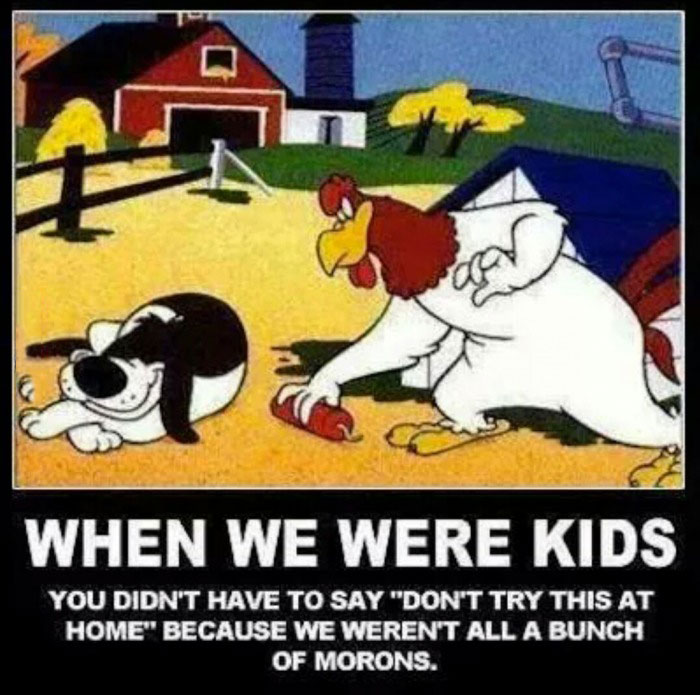 when we were kids you didn't have to say, don't try this at home, because we weren't all a bunch of morons, motivation