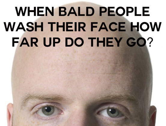 when bald people wash their face, how far up do they go?