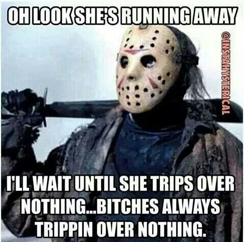 oh look she's running away, i'll wait until she trips over nothing, bitches always trippin over nothing, meme, friday the 13th, horror