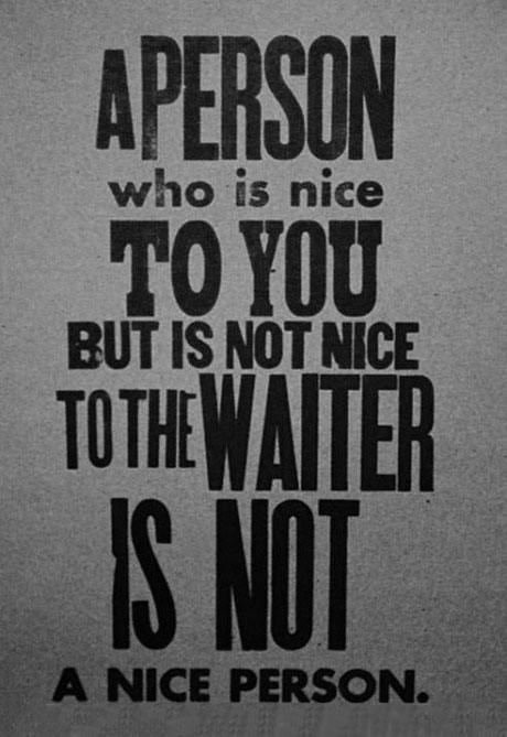 a person who is nice to you but is not nice to the waiter is not a nice person
