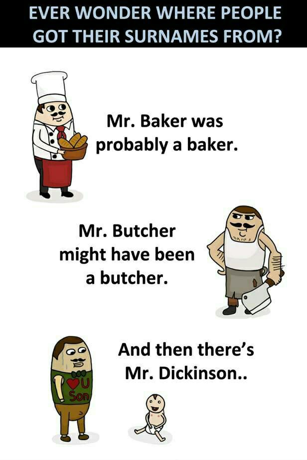 ever wonder where people got their surnames, mr baker was probably a baker, mr butcher might have been a butcher, and then there's mr dickinson, lol