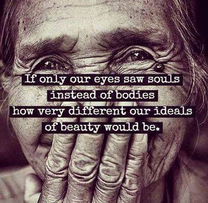 if only our eyes saw souls instead of bodies, how very different our ideals of beauty would be