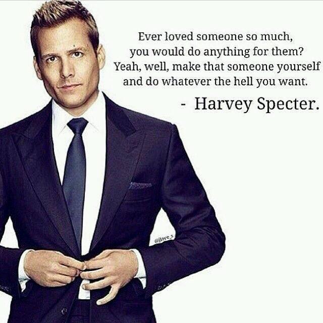 ever loved someone so much you would do anything for them, make that someone yourself and do whatever the hell you want, harvey specter