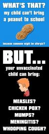 my child can't bring a peanut to school but your, unvaccinated child can bring, measles, chicken pox, mumps, meningitis, whooping cough?