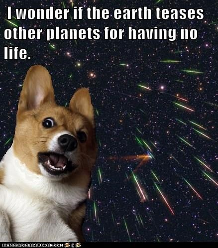 i wonder if the earth teases other planets for having no life, deep thoughts with space corgi