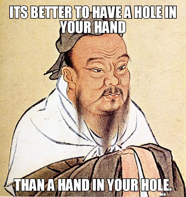 it's better to have a hole in your hand, than a hand in your hole