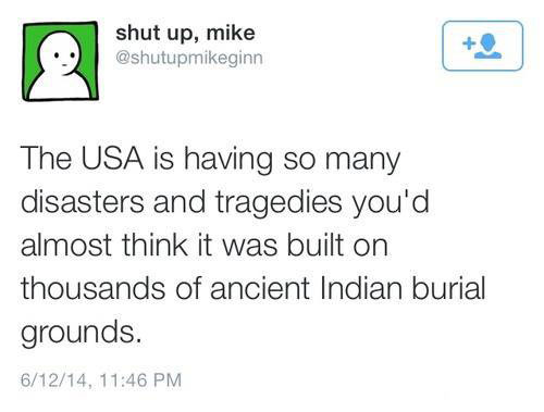 the usa is having so many disasters and tragedies, you'd almost think it was built on thousands of ancient indian burial grounds, twitter, lol