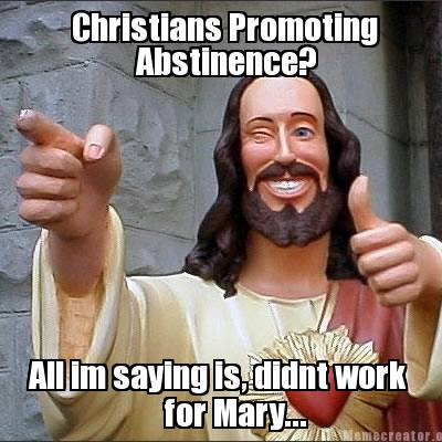 christians promoting abstinence, all i am saying is it didn't work for mary, jesus meme
