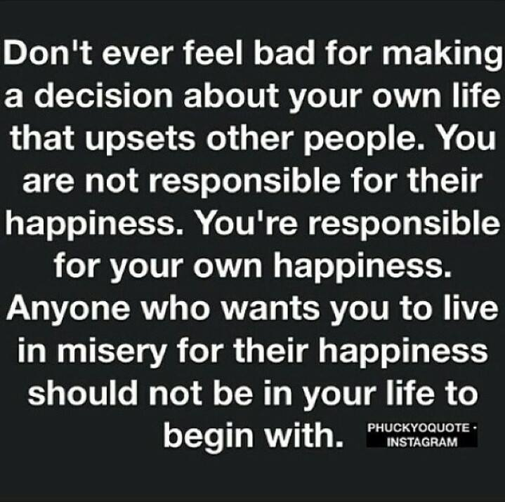 don't ever feel bad for making a decision about your own life that upsets other people, you are not responsible for their happiness, you're responsible for your own happiness, anyone who wants you to live in misery for their happiness should not be in your life to begin with