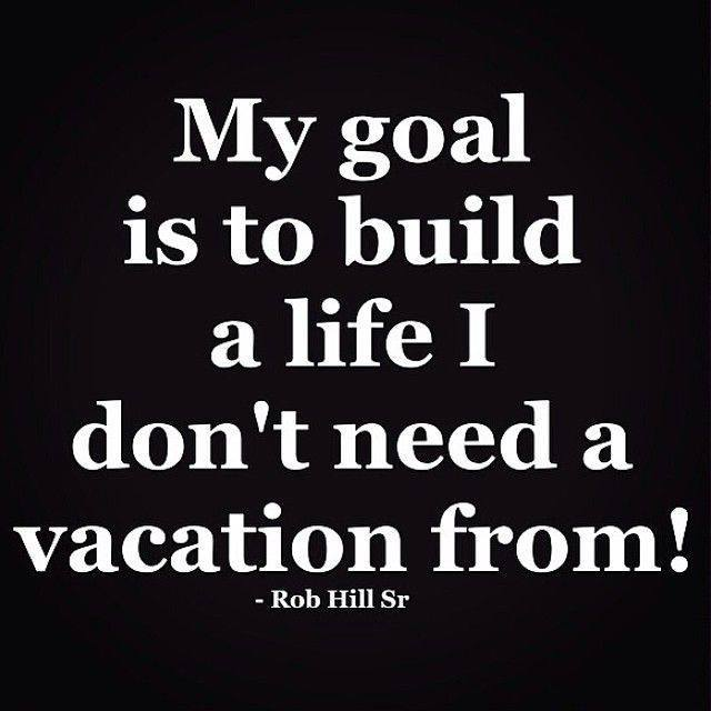 my goal is to build a life i don't need a vacation from