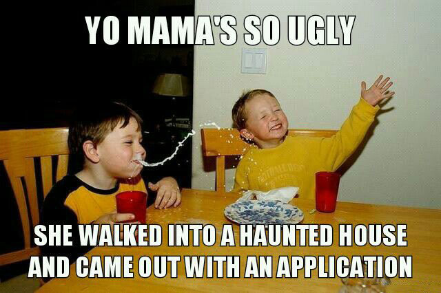 yo mama's so ugly, she walked into a haunted house and came out with an application, joke, meme