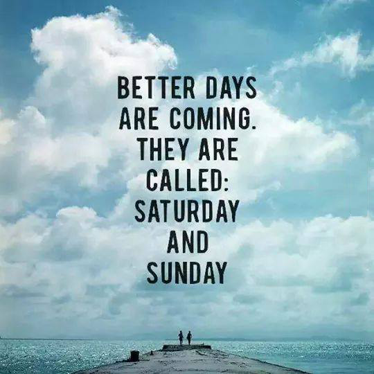 better days are coming, they are called saturday and sunday