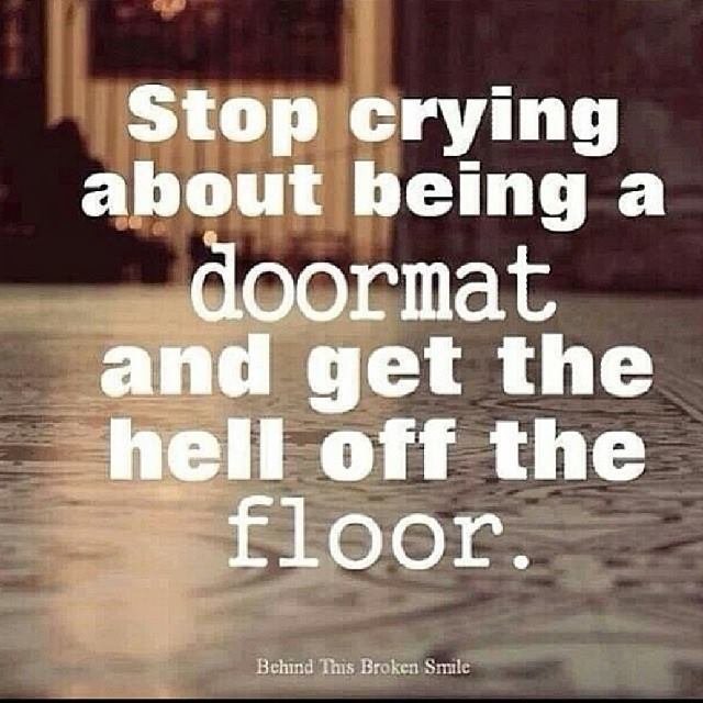 stop crying about being a doormat, and get the hell off the floor