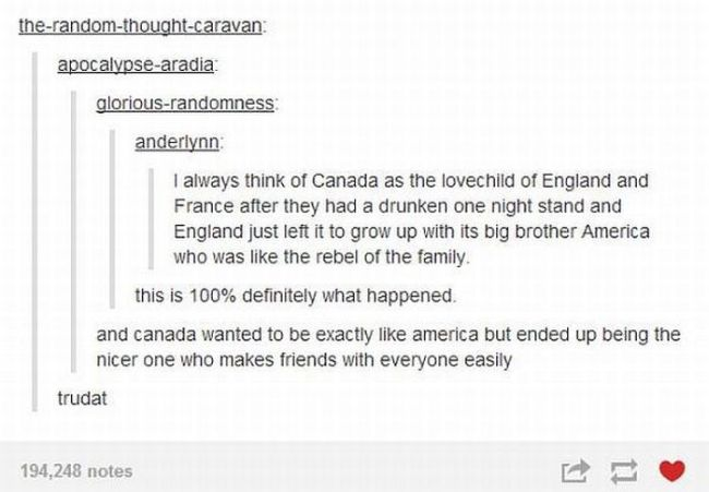 i always think of canada as the lovechild of england and france after they had a drunken one night stand, and england just left it to grow up with its big brother america who was like the rebel of the family