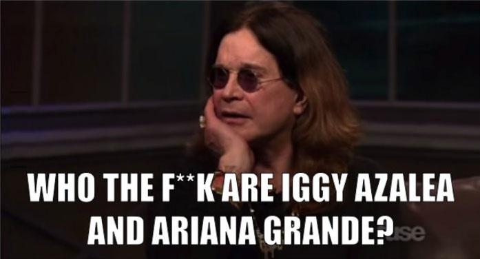 who the fuck are iggy azalea and ariana grande?, ozzy osbourne, meme