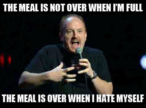 the meal is not over when i'm full, the meal is over when i hate myself, louis ck, meme