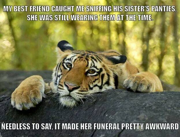 my best friend caught me sniffing his sister's panties, she was still wearing them at the time, needless to say it made her funeral pretty awkward, wtf