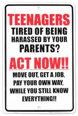 teenagers tired of being harassed by your parents?, act now move out get a job, pay your own way while you still know everything!