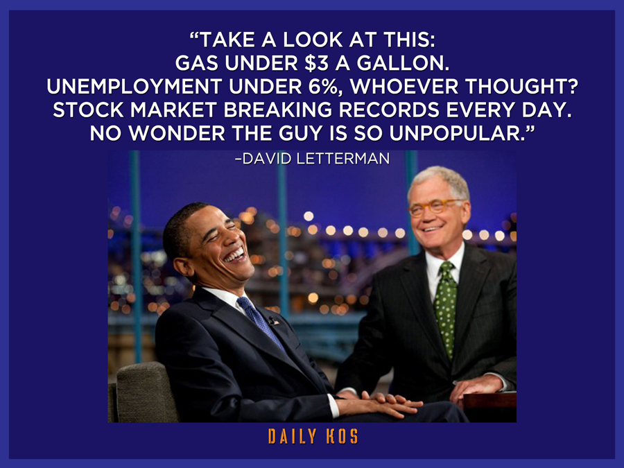 take a look at this, gas under $3 a gallon, unemployment under 6%, stock market breaking records every day, no wonder this guy is so unpopular, david letterman