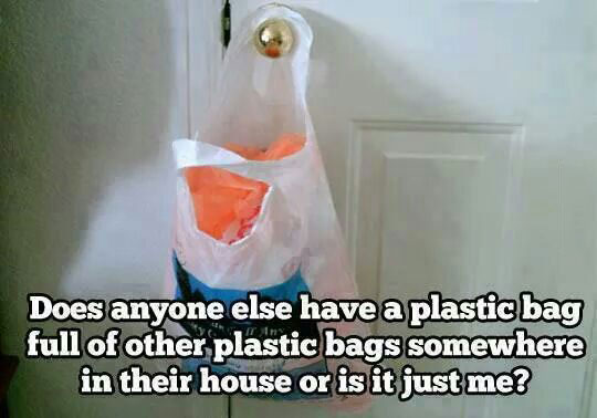 does anyone else have a plastic bag full of other plastic bags somewhere in their house or is it just me?