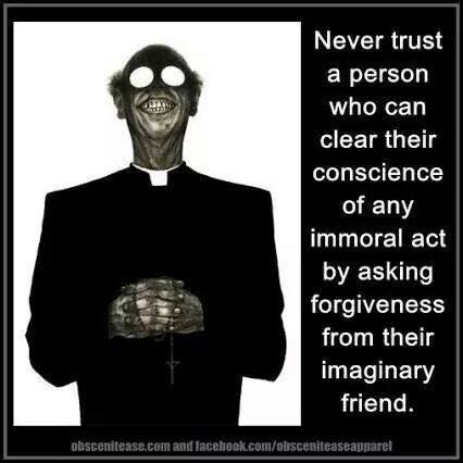 never trust a person who can clear their conscience of any immoral act by asking for forgiveness from their imaginary friend