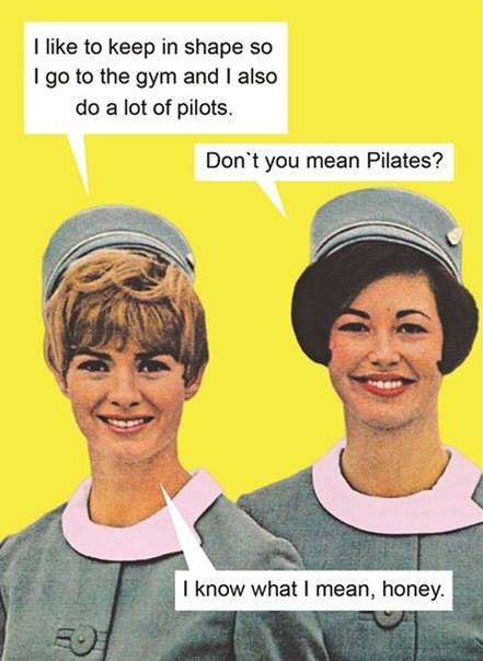 i like to keep in shape so i go to the gym and i also do a lot of pilots, don't you mean pilates?, i know what i mean honey