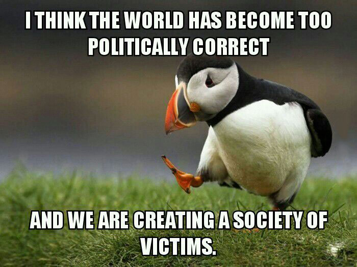 i think the world has become too politically correct, and we are creating a society of victims, unpopular opinion puffin, meme