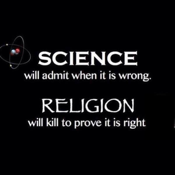 science will admit when it is wrong, religion will kill to prove it is right