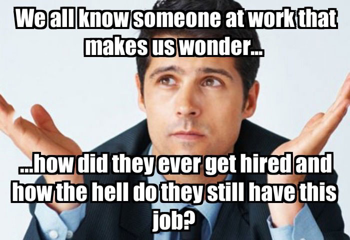 we all know someone at work that makes us wonder, how did they ever get hired and how the hell do they still have this job, meme