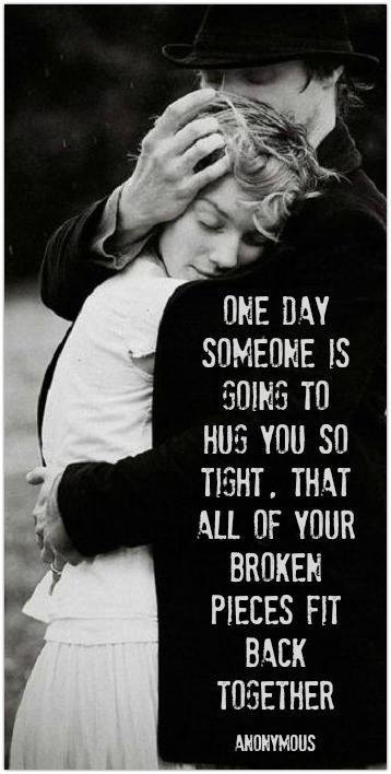 one day someone is going to hug you so tight that all of your broken pieces fit back together