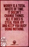 worry is a total waste of time, it doesn't change things, all it does is steal your job and keep you busy doing nothing