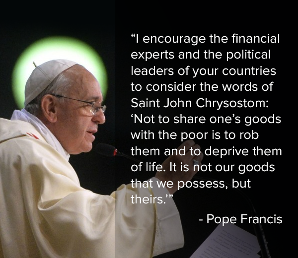 i encourage the financial experts and the political leaders of your countries to consider the words of saint john chrysostom, not to share one's goods with the poor is to rob them and to deprive them of life, it is not our goods that we possess but theirs, pope francis