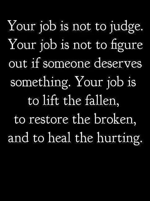 your job is not to judge, your job is not to figure out if someone deserves something, your job is to lift the fallen, to restore the broken and to heal the hurting