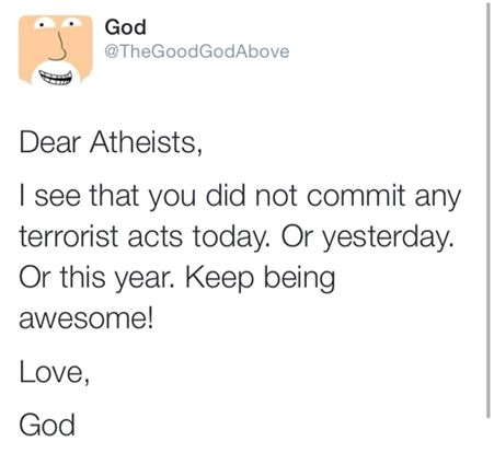 dear atheists, i see that you did not commit any terrorists acts today, or yesterday or this year, keep being awesome, love god