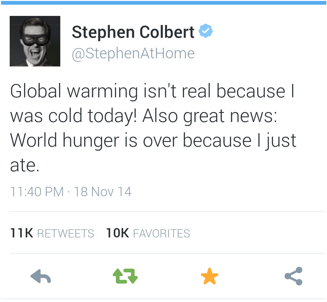 stephen colbert... maybe i am not sure honestly how does twitter work? global warming isn't real because i was cold today! Also great news: world hunger is over because I ate today