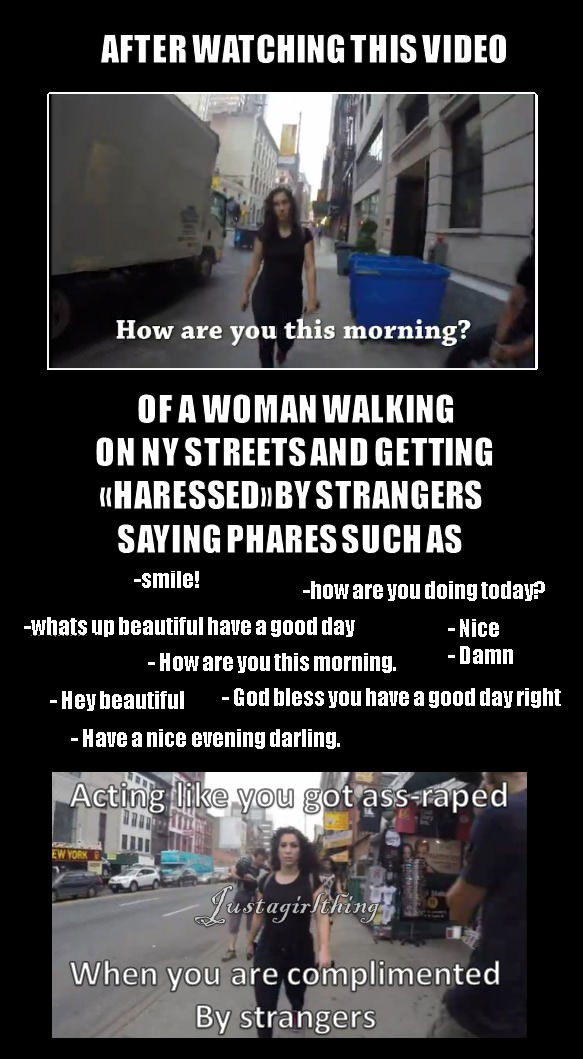 after watching this video of a women walking on ny streets and getting harassed by strangers, acting like you got ass raped when you are complimented by strangers