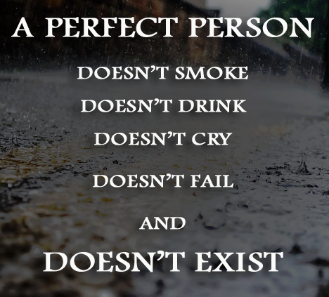 a perfect person don't smoke, doesn't drink, doesn't cry, doesn't fail and doesn't exist
