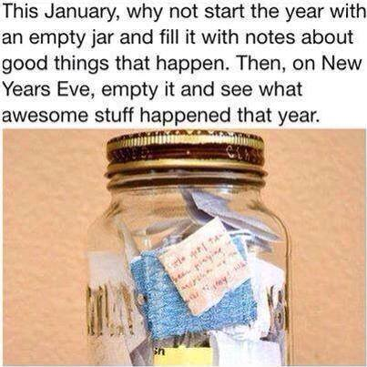 why not start the year with an empty jar and fill it with notes about good things that happen, on new years eve empty it and see what awesome stuff happened that year