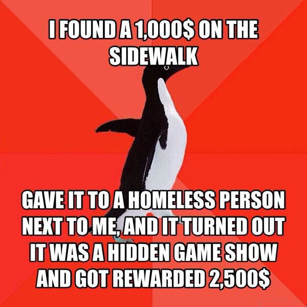 i found a 1000$ on the sidewalk, gave it to a homeless person next to me, and it turned out it was a hidden game show and got rewarded $2500, socially suitable penguin, meme