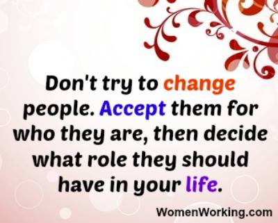 don't try to change people, accept them for who they are, and then decide what role they should have in your life