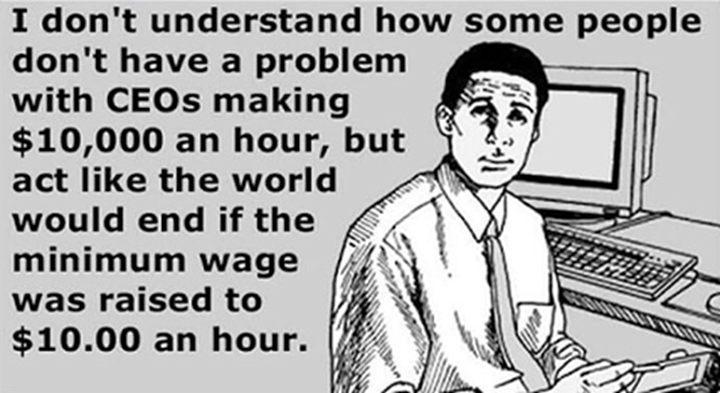 i don't understand how some people don't have a problem with ceos making 10000$ an our, but act like the world would end if the minimum wage was raised to 10$ an hour