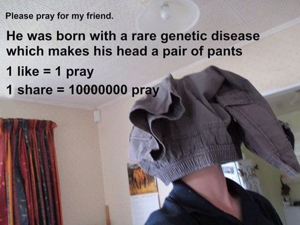 please pray for my friend, he was born with a rare genetic disease which makes his head a pair of pants