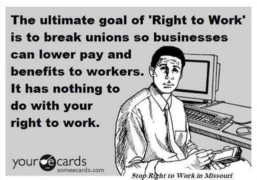 the ultimate goal of right to work is to break unions so businesses can lower pay and benefits to workers, it has nothing to do with your right to work, ecard