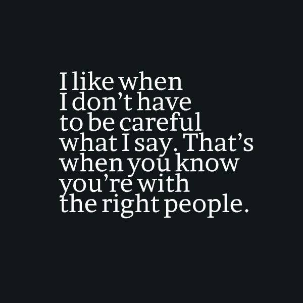 i like when i don't have to be careful what i say, that's when you know you're with the right people