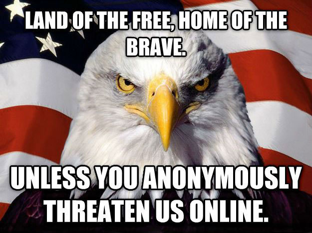 land of the free, home of the brave, unless you anonymously threaten us online, meme